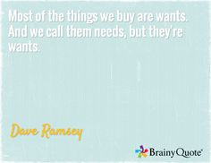 Most of the things we buy are wants. And we call them needs, but they're wants. / Dave Ramsey