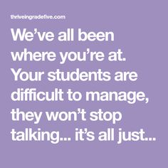 We've all been where you're at. Your students are difficult to manage, they won't stop talking... it's all just too much! Your blood pressure starts to rise, you feel overwhelmed, and you start yelling at