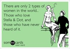 There are only 2 types of women in the world... Those who love Stella & Dot, and those who have never heard of it.