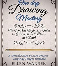 One Day Drawing Mastery: The Complete Beginner'S Guide To Learning To Draw In Under 1 Day! PDF
