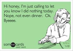 Hi honey, I'm just calling to let you know I did nothing today.  Nope, not even dinner.  Ok, Byeeee. (: