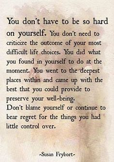 Don't be so hard on yourself. You did what you found in yourself to do best in that moment. You went to deep and diverse places, came up with the best that you could provide to preserve your well-being. Stop blaming yourself. Don't bear regret for things you had little control over. - Susan Frybort