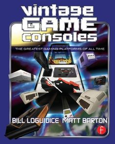 Vintage Game Consoles: An Inside Look at Apple, Atari, Commodore, Nintendo, and the Greatest Gaming Platforms of All Time by Bill Loguidice   TC Walter Library   Sci/Eng Books (Level F)   TK6681 .L644 2014