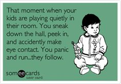 Funny Family Ecard: That moment when your kids are playing quietly in their room. You sneak down the hall, peek in, and accidently make eye contact. You panic and run...they follow.