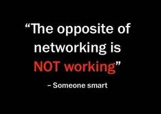 If you're not networking, then you're not working at your peak.
