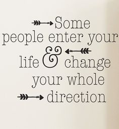 some people enter your life and change your whole direction
