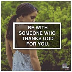 Be with someone who thanks God for you.