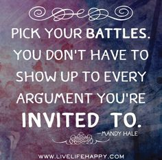 Pick your battles. You don't have to show up to every argument you're invited to. -Mandy Hale Photo: Pick your battles. Great Quotes, Quotes To Live By, Me Quotes, Motivational Quotes, Kids Inspirational Quotes, Unique Quotes, Quotes Positive, Crush Quotes, Famous Quotes