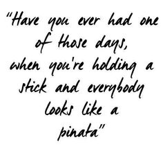 """""""Have you ever had one of those days, when you're holding a stick and everybody looks like a pinata"""" ..."""