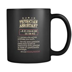 Physician Assistant Physician Assistant 1. a person who solves problems you can't. 2. one who does precision guess work based on unreliable data provided by those of questionable knowledge. see also WIZARD, MAGICIAN 11oz Black Mug