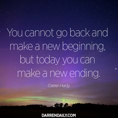 You cannot go back and make a new beginning, but today you can make a new ending. – Darren Hardy
