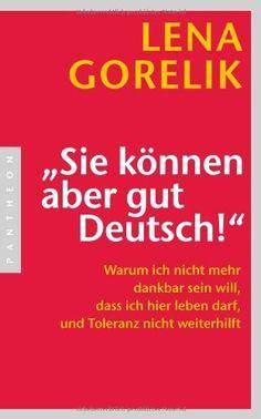 """""""Sie können aber gut Deutsch!"""": Warum ich nicht mehr dankbar sein will, dass ich hier leben darf, und Toleranz nicht weiterhilft von Lena Gorelik, http://www.amazon.de/dp/3570551318/ref=cm_sw_r_pi_dp_N2K7tb12RCNMT"""