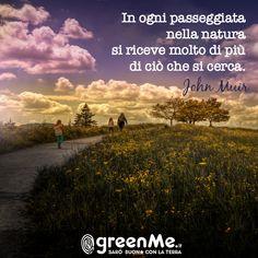 In ogni passeggiata nella natura si riceve molto di più di ciò che si cerca. John Muir www.greenme.it