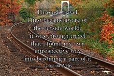 Through travel I first became aware of the outside world; it was through travel that I found my own introspective way into becoming part of it. -Eudora Welty