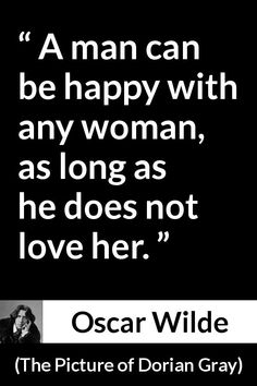 Oscar Wilde - The Picture of Dorian Gray - A man can be happy with any woman, as long as he does not love her.