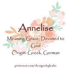Baby Girl Name: Annelise. Meaning: Grace; Devoted to God. Origin: Greek, German.