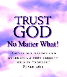 † ♥ † ♥ †    God is our refuge and strength ,  A very present help in trouble . {Psalm 46:1} † ♥ † ♥ † Trust God No Matter What!  † ♥ † ♥ †