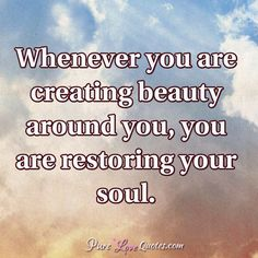 Quotes and inspiration about Love   QUOTATION – Image :    As the quote says – Description  Whenever you are creating beauty around you, you are restoring your soul. #purelovequotes