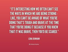 We cannot see the ways in which we are strong... If we thought we were brave, we'd be scared.