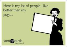 Here is my list of people I like better than my pugs.... #puginvasion #pugs #funny Yep.