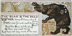 """""""Their honey I'll have when I please,  Who cares for such small things as bees?  Said the bear, but the stings Of these very small things Left him not very much at his ease."""""""
