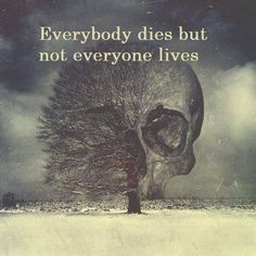 Everybody dies but not everyone lives :)