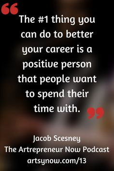 """The #1 thing you can do to better your career is a positive person that people want to spend their time with.""-Jacob Scesney"