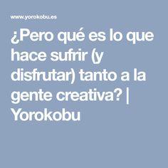 ¿Pero qué es lo que hace sufrir (y disfrutar) tanto a la gente creativa?   Yorokobu