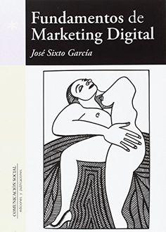 Fundamentos de marketing digital. José Sixto García. Máis información no catálogo: http://kmelot.biblioteca.udc.es/record=b1643305~S1*spi
