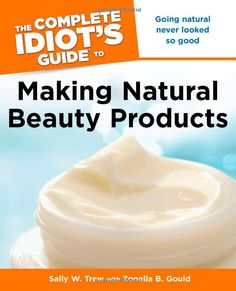 Amazon.com: The Complete Idiot's Guide to Making Natural Beauty Products (9781615640232): Sally W. Trew, Zonella B. Gould: Books