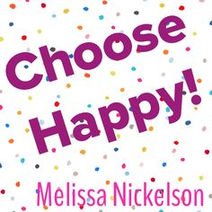 Choose Happy!  -Melissa Nickelson