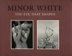 Minor White: The Eye That Shapes by Peter C. Bunnell | Photography Mar 2013