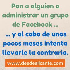 """""""Pon a alguien a administrar un grupo de Facebook... y al cabo de unos pocos meses intenta llevarle la contraria.""""  www.desdealicante.com"""