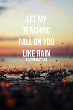 Deut 32:2 - May my teaching drop as the rain, my speech distil as the dew, as the gentle rain upon the tender grass, and as the showers upon the herb.