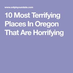 10 Most Terrifying Places In Oregon That Are Horrifying