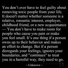 "You don't ever have to feel guilty about removing toxic people from your life. It doesn't matter whether someone is a relative, romantic interest, employer, childhood friend, or a new acquaintance — you don't have to make room for people who cause you pain or make you feel small. It's one thing if a person owns up to their behavior and makes an effort to change. But if a person disregards your feelings, ignores your boundaries, and ""continues"" to treat you in a harmful way, they need to go."