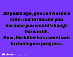 "Thirty years ago, you convinced a killer not to murder you because you would ""change the world"". Now the killer has come back to check your progress."