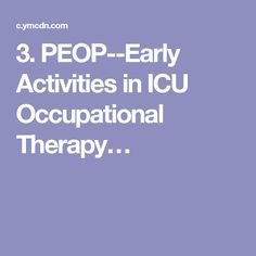 3. PEOP--Early Activities in ICU Occupational Therapy. This explains the need for the PEOP approach in the ICU. Gives good occupation-based ADL activities to do with your patient such as EOB, breathing techniques, AAROM, strengthening, etc.