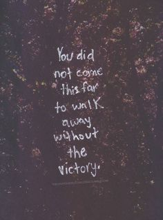 You did not come this far to walk away without the victory....life