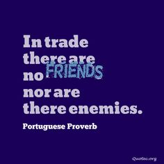 In trade there are no friends, nor are there enemies – Quote©
