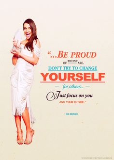 """""""Be proud of who you are. Don't try to change yourself for others. Just focus on you and your future.""""- Lea Michele"""