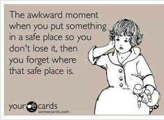 That Awkward Moment When You Put Something In A Safe Place, So You Don't Lose It. Then You Forget Where The Safe Place Is.