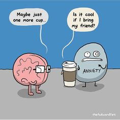 Too much coffee can give you anxiety.....