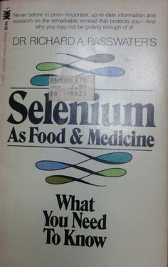 SELENIUM AS FOOD & MEDICINE [Paperback] [Jan 01, 1980] Dr. Richard A. Passwater http://www.amazon.com/gp/product/B000GQ7TI4?ie=UTF8&seller=A2XWYS1AG6JIF3&sn=Luxortrades