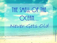 The smell of the ocean...never gets old.
