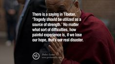 There is a saying in Tibetan, 'Tragedy should be utilized as a source of strength.' No matter what sort of difficulties, how painful experience is, if we lose our hope, that's our real disaster. – Dalai Lama 14 Wisdom Quotes by the 14th Tibetian Dalai Lama