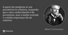 A quem me pergunta se sou pessimista ou otimista, respondo que o meu conhecimento é de pessimista, mas a minha vontade e a minha esperança são de otimista. — Albert Schweitzer