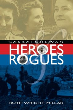 Saskatchewan Heroes and Rogues by Ruth Wright Millar.  An intriguing, surprising and readable book featuring a dozen memorable characters - the good and the bad and the completely outrageous - from Saskatchewan's past.