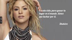En esta vida, para ganar tu lugar en el mundo, tienes que luchar por él. – Shakira