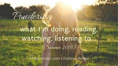 Pondering what I'm doing, reading, watching, listening to (Summer 2015) - #encouragement #blogger  #WhileIPonder